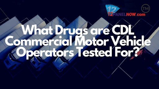 What Drugs are CDL Commercial Motor Vehicle Operators Tested For?